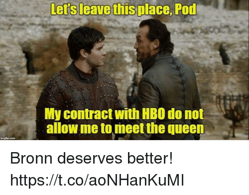 Hbo, Queen, and Pod: Lers leave this place, Pod  My contract with HBO do not  allow me to meet the queen Bronn deserves better! https://t.co/aoNHanKuMI