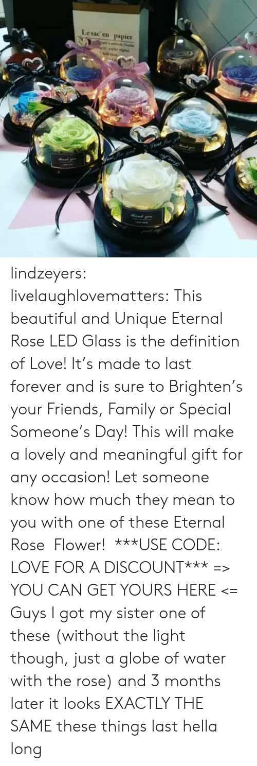 Brighten: Lesac en  papier  halke  Fvat for lindzeyers:  livelaughlovematters: This beautiful and Unique Eternal Rose LED Glass is the definition of Love! It's made to last forever and is sure to Brighten's your Friends, Family or Special Someone's Day! This will make a lovely and meaningful gift for any occasion! Let someone know how much they mean to you with one of these Eternal Rose  Flower!  ***USE CODE: LOVE FOR A DISCOUNT*** => YOU CAN GET YOURS HERE <=   Guys I got my sister one of these (without the light though, just a globe of water with the rose) and 3 months later it looks EXACTLY THE SAME these things last hella long