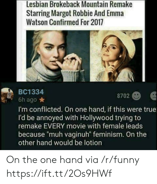 """conflicted: Lesbian Brokeback Mountain Remake  Starring Margot Robbie And Emma  Watson Confirmed For 2017  BC1334  8702  6h ago*  I'm conflicted. On one hand, if this were true  I'd be annoyed with Hollywood trying to  remake EVERY movie with female leads  because """"muh vaginuh"""" feminism. On the  other hand would be lotion On the one hand via /r/funny https://ift.tt/2Os9HWf"""