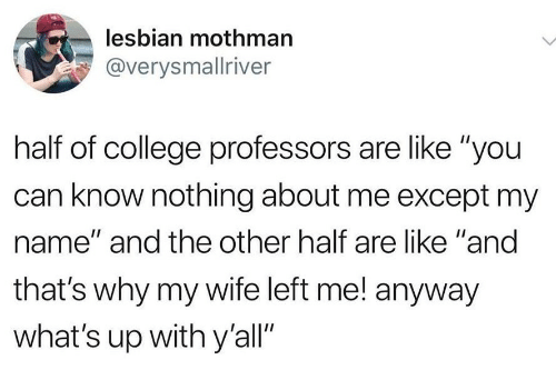 """College, Lesbian, and Wife: lesbian mothman  @verysmallriver  half of college professors are like """"you  can know nothing about me except my  name"""" and the other half are like """"and  that's why my wife left me! anyway  what's up with y'all"""""""