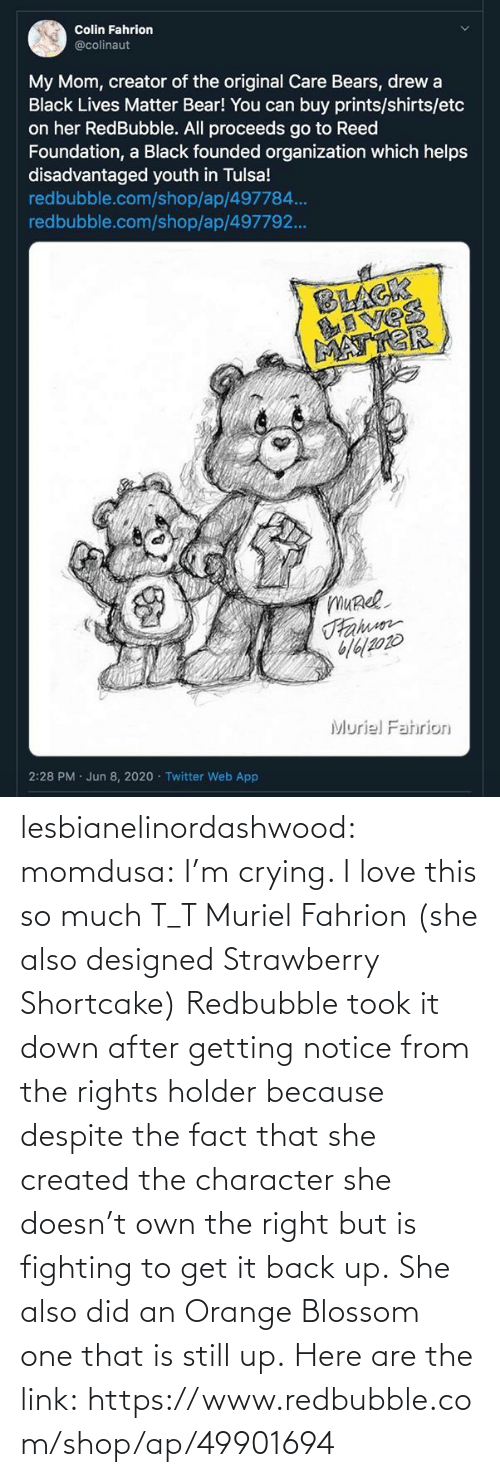 Crying: lesbianelinordashwood:   momdusa:  I'm crying. I love this so much T_T  Muriel Fahrion (she also designed Strawberry Shortcake)  Redbubble took it down after getting notice from the rights holder because despite the fact that she created the character she doesn't own the right but is fighting to get it back up. She also did an Orange Blossom one that is still up. Here are the link: https://www.redbubble.com/shop/ap/49901694