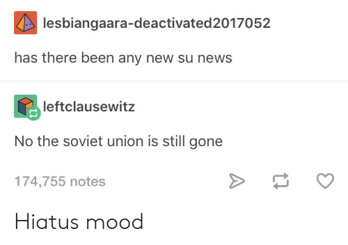 Any New: lesbiangaara-deactivated2017052  has there been any new su news  leftclausewitz  No the soviet union is still gone  174,755 notes Hiatus mood