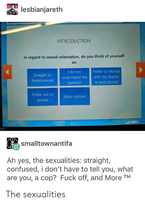 Confused, Doctor, and Fuck: lesbianjareth  INTRODUCTION  In regard to sexual orientation, do you think of yourself  as:  I do not  Prefer to discuss  Straight or  heterosexual  understand the with my doctor  or practitioner  question  Prefer not t  More options  answer  smalltownantifa  Ah yes, the sexualities: straight,  confused, i don't have to tell you, what  are you, a cop? Fuck off, and More TM The sexualities