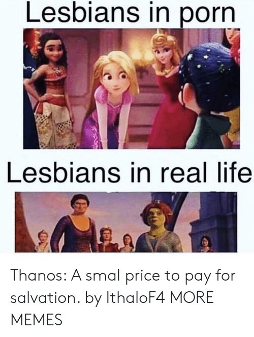 Dank, Lesbians, and Life: Lesbians in porn  Lesbians in real life Thanos: A smal price to pay for salvation. by IthaloF4 MORE MEMES