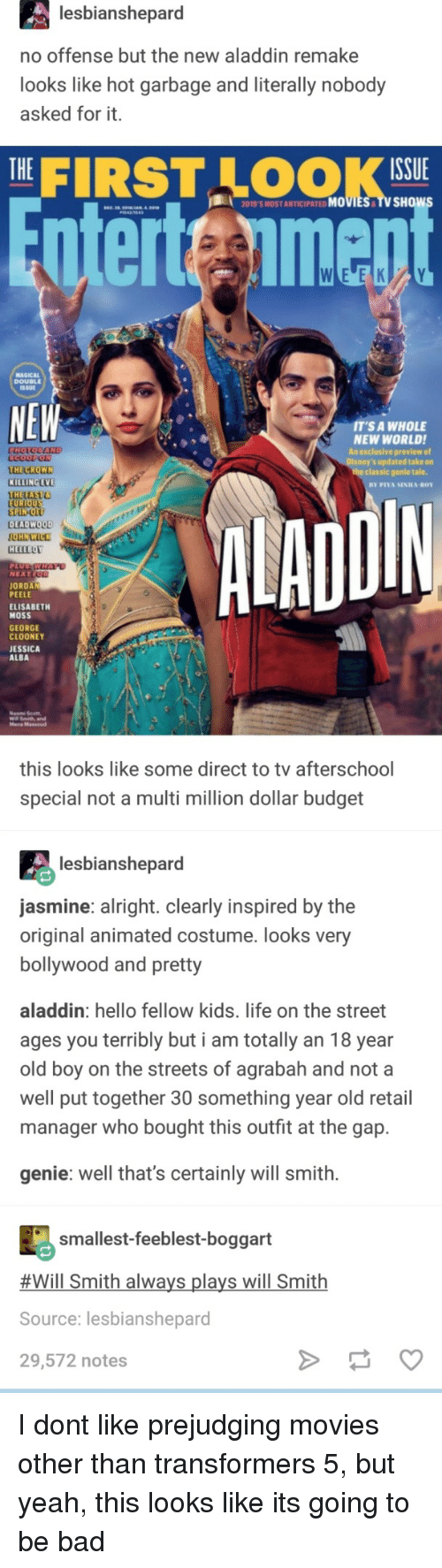 Elisabeth: lesbianshepard  no offense but the new aladdin remake  looks like hot garbage and literally nobody  asked for it.  THE|  FIRST LOOK  ISSUE  2019'S MOST ANTICIPATED MOVIES TV SHOw  nterteimen  MAGICAL  DOUBLEE  SSUE  NEW  T'S A WHOLE  NEW WORLDI  An exclusive preview of  s updated take on  THE CROWN  KILLING EVE  THETAST  the classic genle tale.  DIN  EU  SPIN-O  DEADWOOD  HELLBOY  NEXT  JORDAN  PEELE  ELISABETH  MOSS  GEORGE  CLOONEY  JESSICA  ALBA  Mena Massoud  this looks like some direct to tv afterschool  special not a multi million dollar budget  lesbianshepard  asmine: alright. clearly inspired by the  original animated costume. looks very  bollywood and pretty  aladdin: hello fellow kids. life on the street  ages you terribly but i am totally an 18 year  old boy on the streets of agrabah and not a  well put together 30 something year old retail  manager who bought this outfit at the gap.  genie: well that's certainly will smith.  smallest-feeblest-boggart  #Will Smith always plays will Smith  Source: lesbianshepard  29,572 notes I dont like prejudging movies other than transformers 5, but yeah, this looks like its going to be bad
