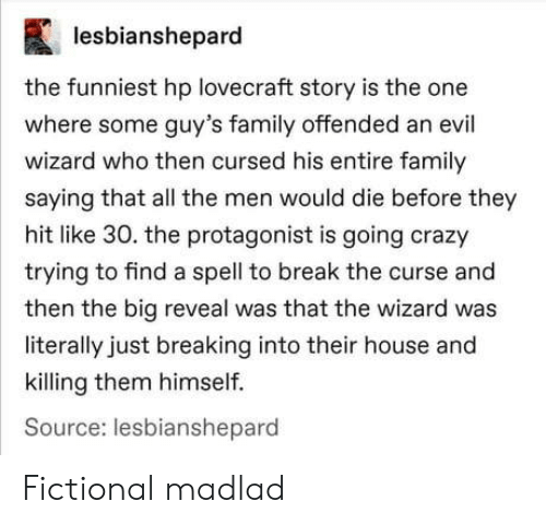 funniest: lesbianshepard  the funniest hp lovecraft story is the one  where some guy's family offended an evil  wizard who then cursed his entire family  saying that all the men would die before they  hit like 30. the protagonist is going crazy  trying to find a spell to break the curse and  then the big reveal was that the wizard was  literally just breaking into their house and  killing them himself.  Source: lesbianshepard Fictional madlad