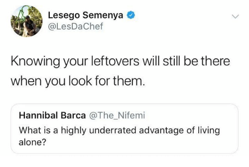 Being Alone, Dank, and What Is: Lesego Semenya  @LesDaChef  Knowing your leftovers will still be there  when you look for them.  Hannibal Barca @The_Nifemi  What is a highly underrated advantage of living  alone?