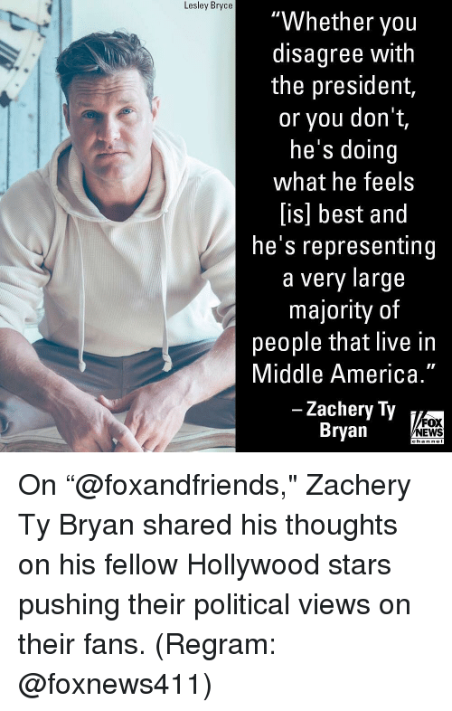 """America, Memes, and News: Lesley Bryce  """"Whether you  disagree with  the president,  or you don t,  he's doing  what he feels  [is] best and  he's representing  a very large  majority of  people that live in  Middle America.""""  Zachery Ty  Bryan  FOX  NEWS  chan nel On """"@foxandfriends,"""" Zachery Ty Bryan shared his thoughts on his fellow Hollywood stars pushing their political views on their fans. (Regram: @foxnews411)"""