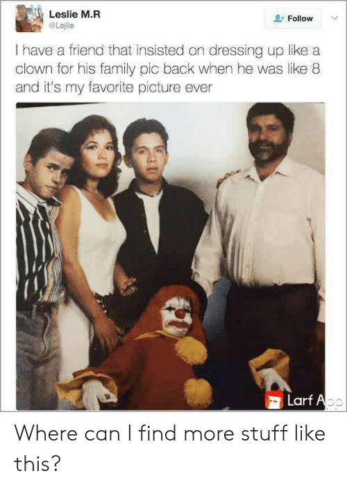 dressing: Leslie M.R  Follow  Lejlie  I have a friend that insisted on dressing up like a  clown for his family pic back when he was like 8  and it's my favorite picture ever  Larf Ao Where can I find more stuff like this?