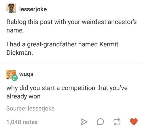 Wonned: lesserjoke  Reblog this post with your weirdest ancestor's  name.  I had a great-grandfather named Kermit  Dickman.  wuqs  why did you start a competition that you've  already won  Source: lesserioke  1,048 notes