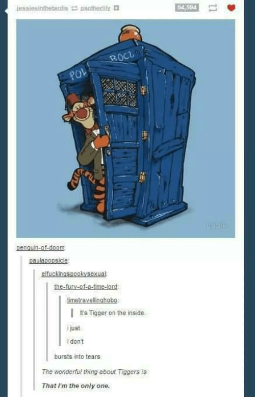 Tiggered: lessiesinthetardis pantherlily  54 534  paulaponsicle  elfuckinosoookvsexual  I It's Tigger on the inside.  IJust  i dont  bursts into tears  The wonderful thing about Tiggers is  That I'm the only one.