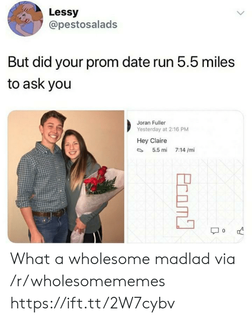 Claire: Lessy  @pestosalads  But did your prom date run 5.5 miles  to ask you  Joran Fuller  Yesterday at 2:16 PM  Hey Claire  5.5 mi  7:14 /mi  Ecom What a wholesome madlad via /r/wholesomememes https://ift.tt/2W7cybv