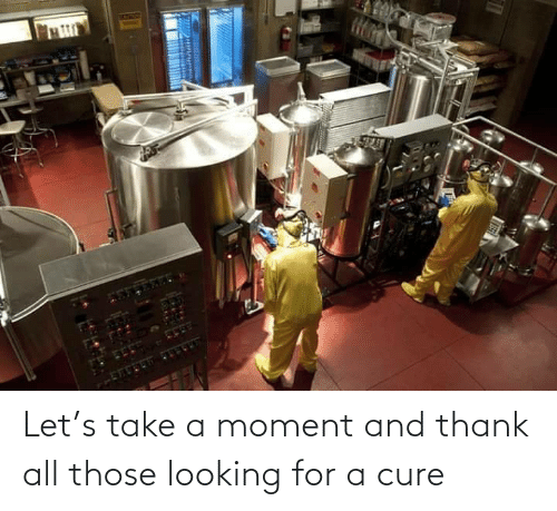Take: Let's take a moment and thank all those looking for a cure