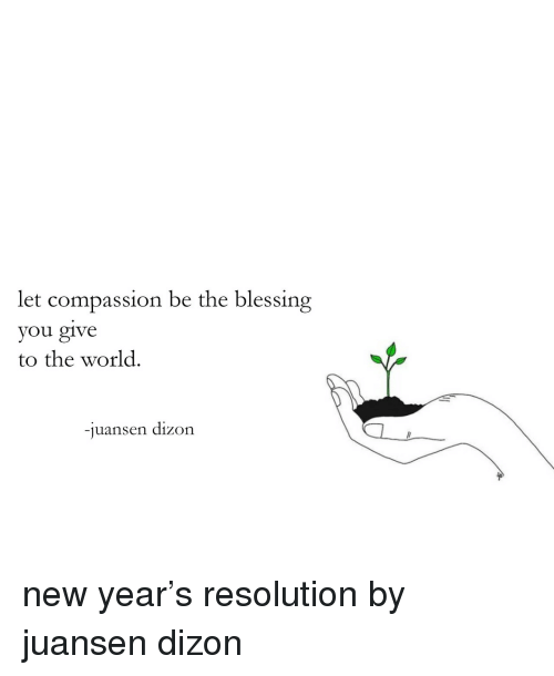 New Year's, Target, and Tumblr: let compassion be the blessing  you give  to the world.  -juansen dizon new year's resolution by juansen dizon