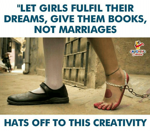 """Books, Girls, and Dreams: """"LET GIRLS FULFIL THEIR  DREAMS, GIVE THEM BOOKS  NOT MARRIAGES  LAUGHING  HATS OFF TO THIS CREATIVITY"""