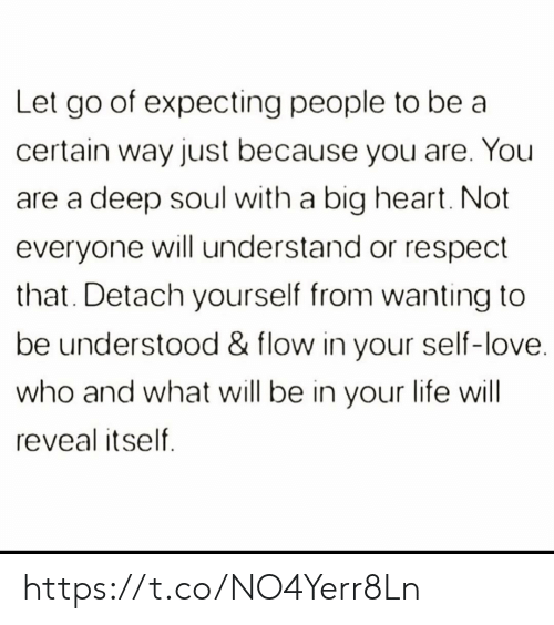 Let Go: Let go of expecting people to be a  certain way just because you are. You  deep soul with a big heart. Not  everyone will understand or respect  that. Detach yourself from wanting to  be understood & flow in your self-love.  who and what will be in your life will  reveal itself https://t.co/NO4Yerr8Ln