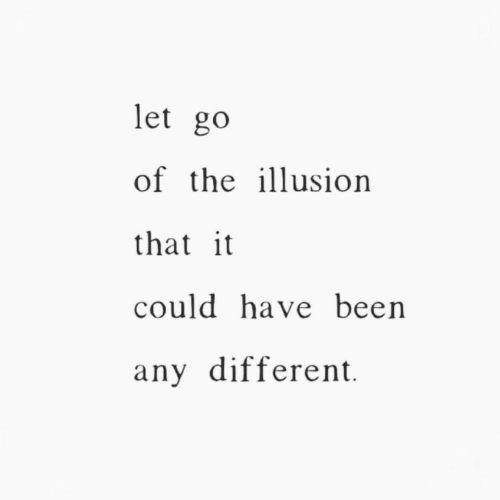 Been, Different, and  Could Have Been: let go  of the iusion  that it  could have been  any different