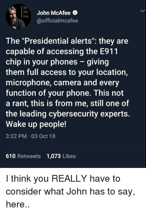 """Life, Memes, and Phone: let  life John McAfee  live  @officialmcafee  The """"Presidential alerts"""": they are  capable of accessing the E911  chip in your phones - giving  them full access to your location,  microphone, camera and every  function of your phone. This not  a rant, this is from me, still one of  the leading cybersecurity experts.  Wake up people!  3:32 PM 03 Oct 18  610 Retweets 1,073 Likes I think you REALLY have to consider what John has to say, here.."""