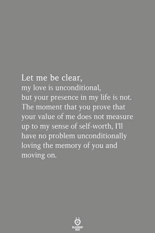 Life, Love, and Memory: Let me be clear,  my love is unconditional,  but your presence in my life is not.  The moment that you prove that  your value of me does not measure  up to my sense of self-worth, I'l1  have no problem unconditionally  loving the memory of you and  moving on.