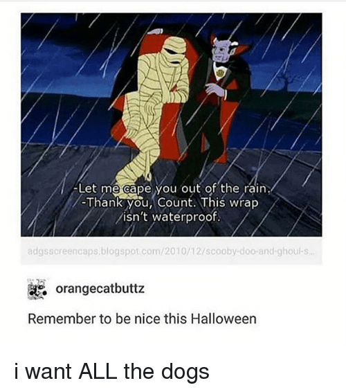ghouls: Let me cape you out of the rain  Thank You, Count.lhis wrap  /isn't waterproof  adgsscreencaps.blogspot.com/2010/12/scooby doo-and-ghouls  % orangecatbuttz  Remember to be nice this Halloween i want ALL the dogs