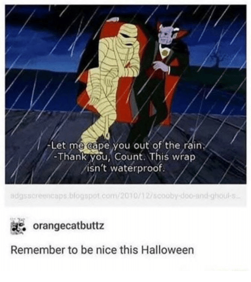 ghouls: -Let me cape you out of the rain  -Thank you, Count. This wrap  isn't waterproof.  dgssoreencops.blogspot.com/2010/127scoobydoo-and-ghouls  orangecatbuttz  Remember to be nice this Halloween