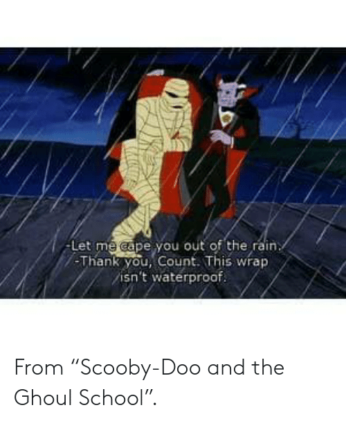 "School, Scooby Doo, and Thank You: -Let me cape you out of the rain  -Thank you, Count. This wrap  isn't waterproof. From ""Scooby-Doo and the Ghoul School""."