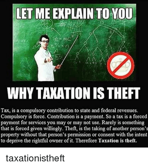 Memes, 🤖, and Another: LET ME EXPLAIN TO YOU  WHYTAXATIONIS THEFT  Tax, is a compulsory contribution to state and federal revenues.  Compulsory is force. Contribution is a payment. So a tax is a forced  payment for services you may or may not use. Rarely is something  that is forced given willingly. Theft, is the taking of another person's  property without that person's permission or consent with the intent  to deprive the rightful owner of it. Therefore Taxation is theft. taxationistheft