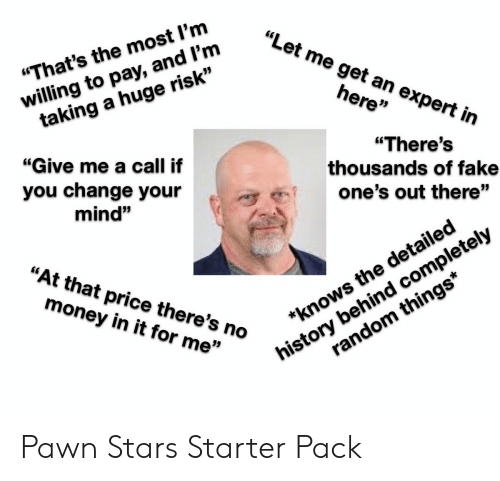 "Fake, Money, and Starter Packs: ""Let me get an expert in  willing to pay, and l'm  taking a huge risk""  ""That's the most l'm  here""  ""Give me a call if  ""There's  thousands of fake  you change your  one's out there""  mind""  history behind completely  random things*  ""At that price there's no  money in it for me""  *knows the detailed Pawn Stars Starter Pack"