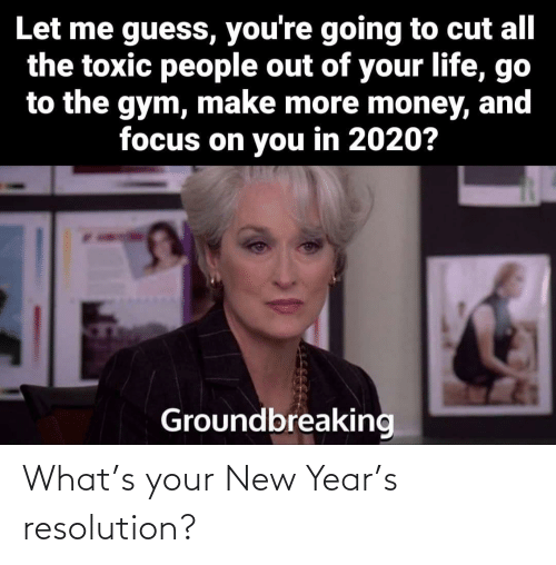 Gym: Let me guess, you're going to cut all  the toxic people out of your life, go  to the gym, make more money, and  focus on you in 2020?  Groundbreaking What's your New Year's resolution?