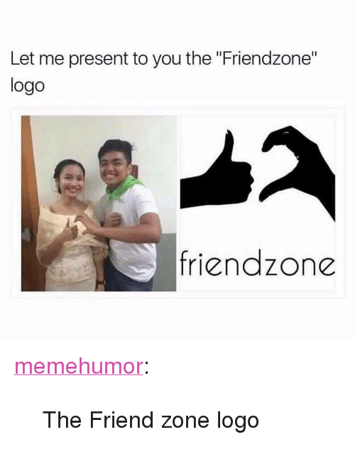 "Friendzone Logo: Let me present to you the ""Friendzone""  logo  friendzone <p><a href=""http://memehumor.net/post/166871937753/the-friend-zone-logo"" class=""tumblr_blog"">memehumor</a>:</p>  <blockquote><p>The Friend zone logo</p></blockquote>"