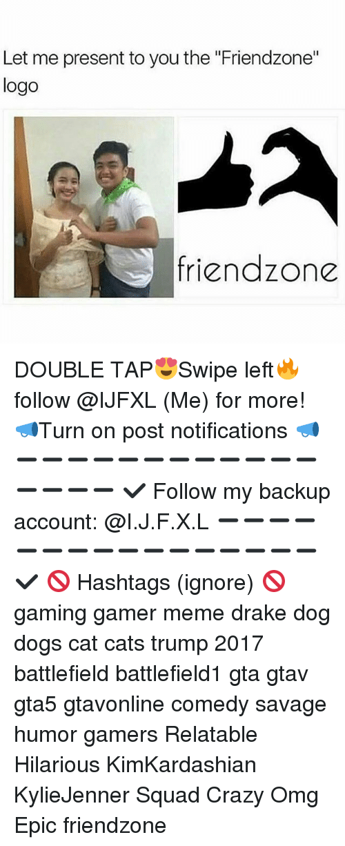"Friendzone Logo: Let me present to you the ""Friendzone""  logo  friendzone DOUBLE TAP😍Swipe left🔥 follow @IJFXL (Me) for more! 📣Turn on post notifications 📣 ➖➖➖➖➖➖➖➖➖➖➖➖➖➖➖➖ ✔ Follow my backup account: @I.J.F.X.L ➖➖➖➖➖➖➖➖➖➖➖➖➖➖➖➖✔️ 🚫 Hashtags (ignore) 🚫 gaming gamer meme drake dog dogs cat cats trump 2017 battlefield battlefield1 gta gtav gta5 gtavonline comedy savage humor gamers Relatable Hilarious KimKardashian KylieJenner Squad Crazy Omg Epic friendzone"