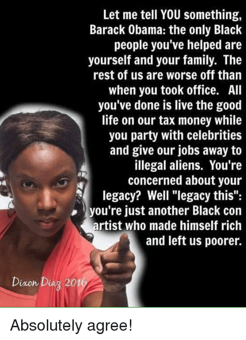 """Family, Life, and Money: Let me tell YOU something,  Barack Obama: the only Black  people you've helped are  yourself and your family. The  rest of us are worse off than  when you took office. All  you've done is live the good  life on our tax money while  you party with celebrities  and give our jobs away to  illegal aliens. You're  concerned about your  legacy? Well """"legacy this"""":  you're just another Black con  artist who made himself rich  and left us poorer.  Dixon Diuz 201 Absolutely agree!"""