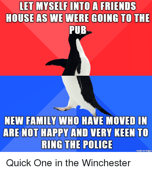 winchester: LET MYSELF INTO A FRIENDS  HOUSEAS WE WERE GOING TO THE  PUB  NEW FAMILY WHO HAVE MOVED IN  ARE NOT HAPPY AND VERY KEEN To  RING THE POLICE  made on imgur Quick One in the Winchester