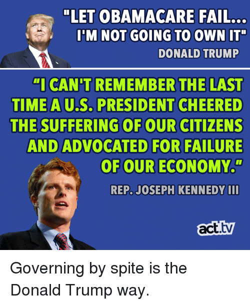 """u-s-president: """"LET OBAMACARE FAIL...  I'M NOT GOING TO OWN IT""""  DONALD TRUMP  """"I CAN'T REMEMBER THE LAST  TIME A U.S. PRESIDENT CHEERE  THE SUFFERING OF OUR CITIZENS  AND ADVOCATED FOR FAILURE  OF OUR ECONOMY.""""  AU.S.  REP. JOSEPH KENNEDY II  act.tv Governing by spite is the Donald Trump way."""