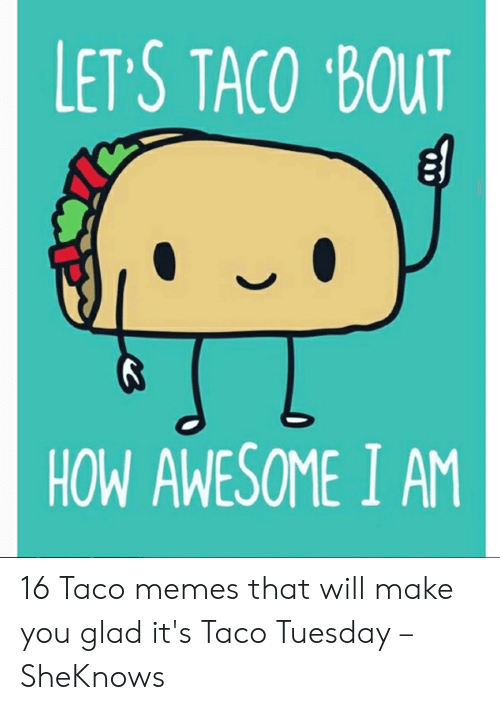 """Taco Tuesday Meme: LET S TACO """"BOUT  HOW AWESOME I AM 16 Taco memes that will make you glad it's Taco Tuesday – SheKnows"""