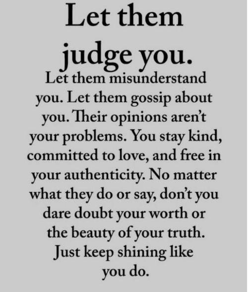 Love, Free, and Doubt: Let them  judge you.  Let them misunderstand  you. Let them gossip about  you. Their opinions aren't  your problems. You stay kind,  committed to love, and free in  your authenticity. No matter  what they do or say, don't you  dare doubt your worth or  the beauty of your truth.  Just keep shining like  you do.