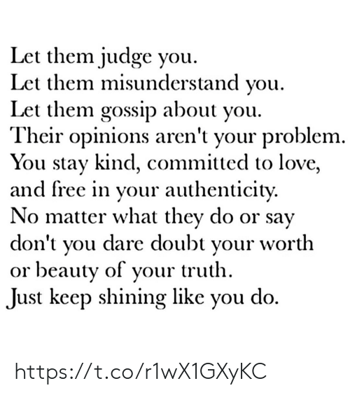 Love, Memes, and Free: Let them judge you  Let them misunderstand you  Let them gossip about you.  Their opinions aren't your problem.  You stay kind, committed to love,  and free in your authenticity.  No matter what they do or say  dare doubt  don't  worth  your  you  or beauty of your truth  do  Just keep shining like  you https://t.co/r1wX1GXyKC