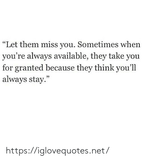 """When Youre: """"Let them miss you. Sometimes when  you're always available, they take you  for granted because they think you'll  always stay."""" https://iglovequotes.net/"""