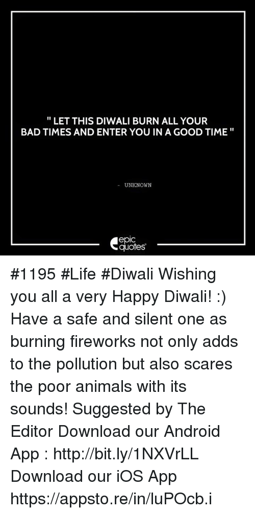 Android, Animals, and Bad: LET THIS DIWALI BURN ALL YOUR  BAD TIMES AND ENTER YOU IN A GOOD TIME  UNKNOWN  epIC  quotes #1195 #Life #Diwali Wishing you all a very Happy Diwali! :) Have a safe and silent one as burning fireworks not only adds to the pollution but also scares the poor animals with its sounds!  Suggested by The Editor      Download our Android App : http://bit.ly/1NXVrLL Download our iOS App https://appsto.re/in/luPOcb.i
