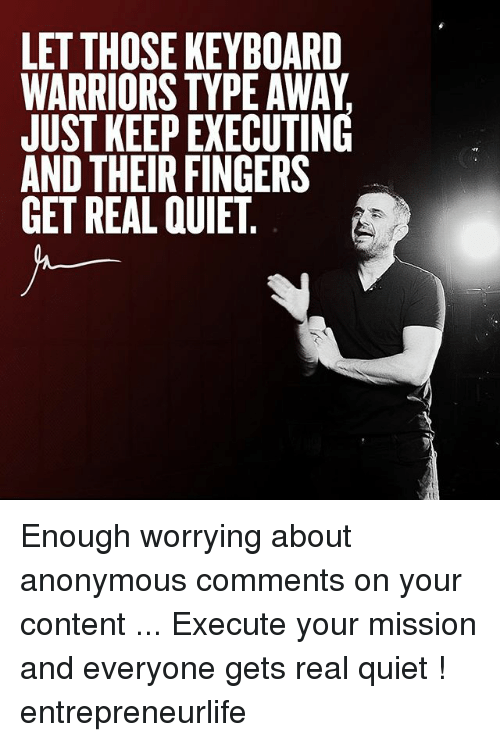 keyboarding: LET THOSE KEYBOARD  WARRIORS TYPE AWAY  JUST KEEP EXECUTING  AND THEIR FINGERS  GET REAL QUIET, Enough worrying about anonymous comments on your content ... Execute your mission and everyone gets real quiet ! entrepreneurlife