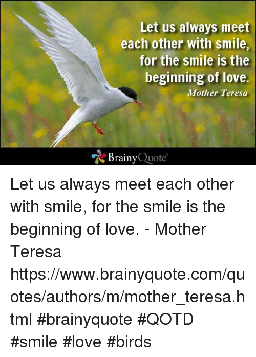 love bird: Let us always meet  each other with smile,  for the smile is the  beginning of love.  Mother Teresa  Brainy  Quote Let us always meet each other with smile, for the smile is the beginning of love. - Mother Teresa https://www.brainyquote.com/quotes/authors/m/mother_teresa.html #brainyquote #QOTD #smile #love #birds