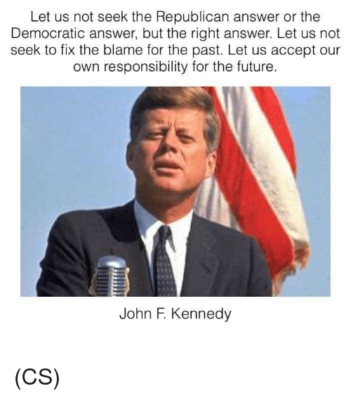 Future, Memes, and John F. Kennedy: Let us not seek the Republican answer or the  Democratic answer, but the right answer. Let us not  seek to fix the blame for the past. Let us accept our  own responsibility for the future.  John F. Kennedy (CS)