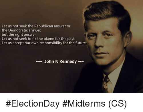 Future, Memes, and Responsibility: Let us not seek the Republican answer or  the Democratic answer,  but the right answer.  Let us not seek to fix the blame for the past  Let us accept our own responsibility for the future.  N John F KennedyNN #ElectionDay #Midterms (CS)