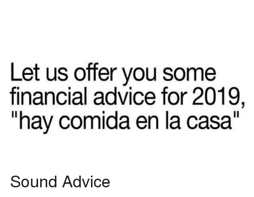 "Advice, Sound, and Hay: Let us offer you some  financial advice for 2019,  ""hay comida en la casa"" Sound Advice"