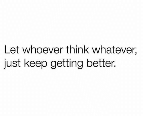 Just Keep: Let whoever think whatever,  just keep getting better.