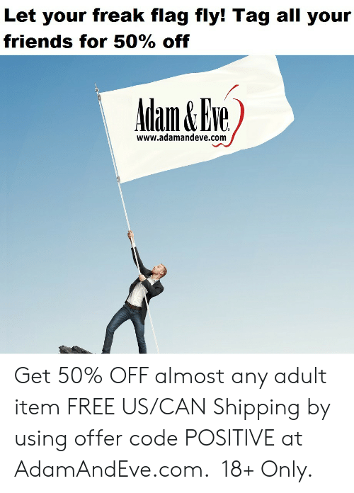 Friends, Free, and Http: Let your freak flag fly! Tag all your  friends for 50% off  Adam&Eve  www.adamandeve.com    Get 50% OFF almost any adult item  FREE US/CAN Shipping by using offer code POSITIVE at AdamAndEve.com. 18+ Only.