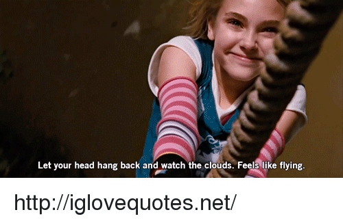 Head, Http, and Watch: Let your head hang back and watch the clouds. Feels like flying http://iglovequotes.net/
