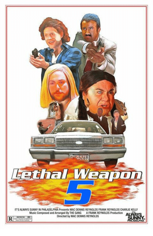 Its Always Sunny In: Lethal-weap  Weapon  IT'S ALWAYS SUNNY IN FALADELPHIAPresents MAC DENNIS REYNOLDS FRANK REYNOLDS CHARLIE KELLY  Music Composed and Arranged By THE GANG A FRANK REYNOLDS Production  Directed by MAC DENNIS REYNOLDS  RI