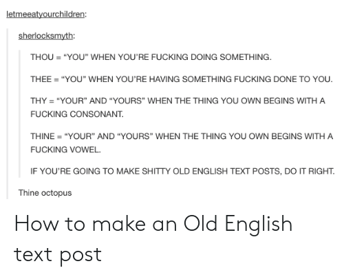 "old english: letmeeatyourchildren:  sherlocksmyth:  THOU""YOU"" WHEN YOU'RE FUCKING DOING SOMETHING  THEE ""YOU"" WHEN YOU'RE HAVING SOMETHING FUCKING DONE TO YOU.  THY ""YOUR"" AND ""YOURS"" WHEN THE THING YOU OWN BEGINS WITH A  FUCKING CONSONANT  THINE ""YOUR"" AND ""YOURS"" WHEN THE THING YOU OWN BEGINS WITH A  FUCKING VOWEL.  IF YOU'RE GOING TO MAKE SHITTY OLD ENGLISH TEXT POSTS, DO IT RIGHT.  Thine octopus How to make an Old English text post"