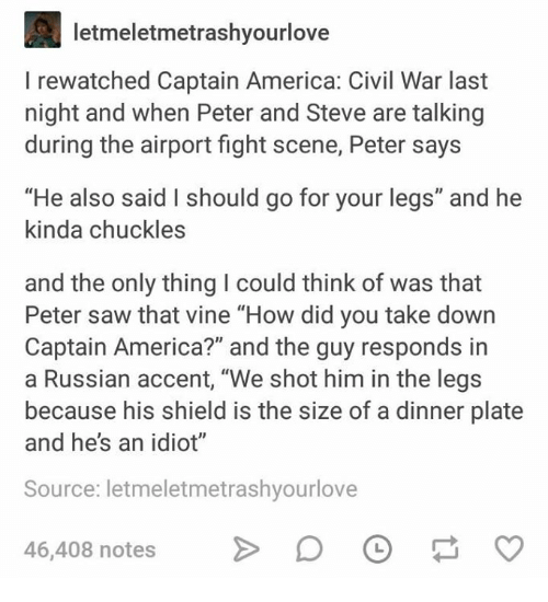 """America, Captain America: Civil War, and Saw: letmeletmetrashyourlove  I rewatched Captain America: Civil War last  night and when Peter and Steve are talking  during the airport fight scene, Peter says  """"He also said I should go for your legs"""" and he  inda chuckles  and the only thing I could think of was that  Peter saw that vine """"How did you take down  Captain America?"""" and the guy responds in  a Russian accent, """"We shot him in the legs  because his shield is the size of a dinner plate  and he's an idiot""""  Source: letmeletmetrashyourlove  46,408 notes >D"""